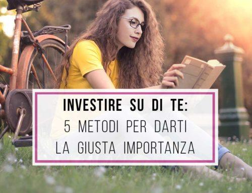 Investi su di te: 5 metodi per darti la giusta importanza